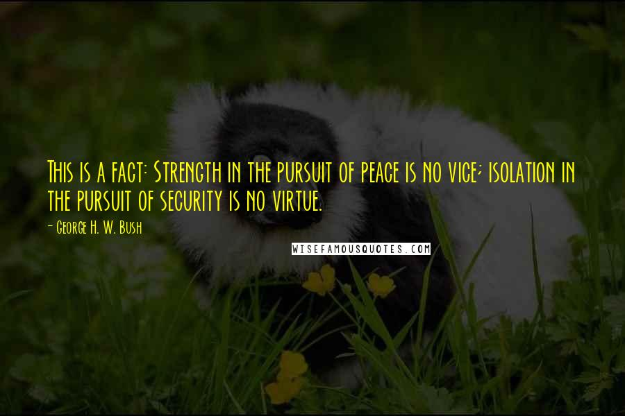 George H. W. Bush quotes: This is a fact: Strength in the pursuit of peace is no vice; isolation in the pursuit of security is no virtue.
