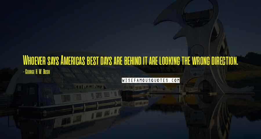 George H. W. Bush quotes: Whoever says Americas best days are behind it are looking the wrong direction.