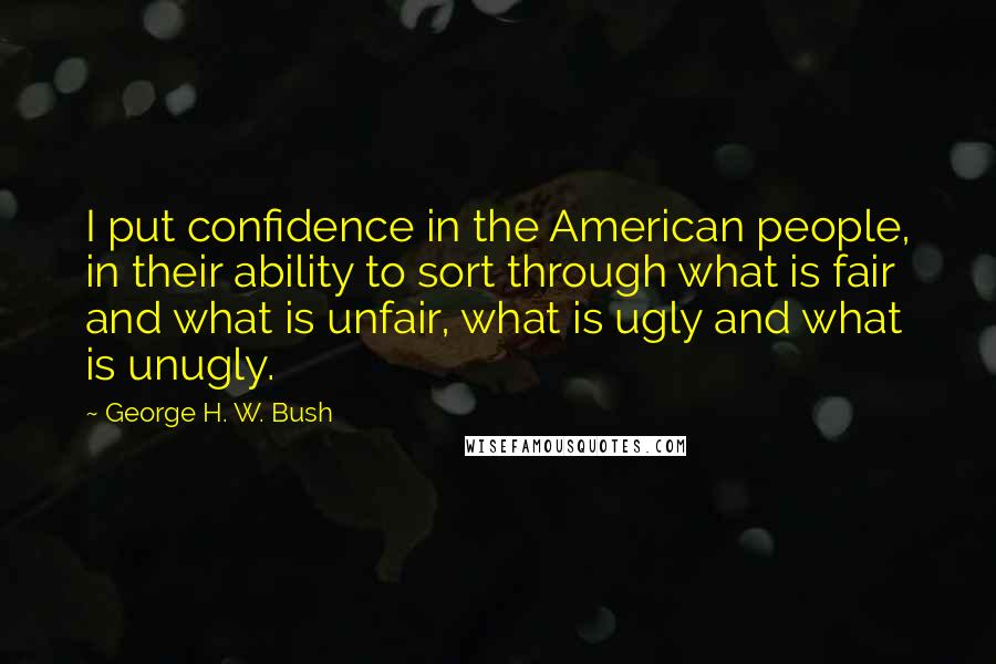 George H. W. Bush quotes: I put confidence in the American people, in their ability to sort through what is fair and what is unfair, what is ugly and what is unugly.