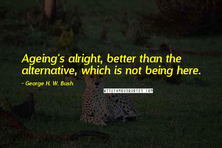 George H. W. Bush quotes: Ageing's alright, better than the alternative, which is not being here.