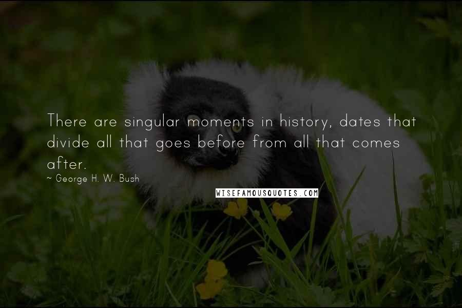 George H. W. Bush quotes: There are singular moments in history, dates that divide all that goes before from all that comes after.