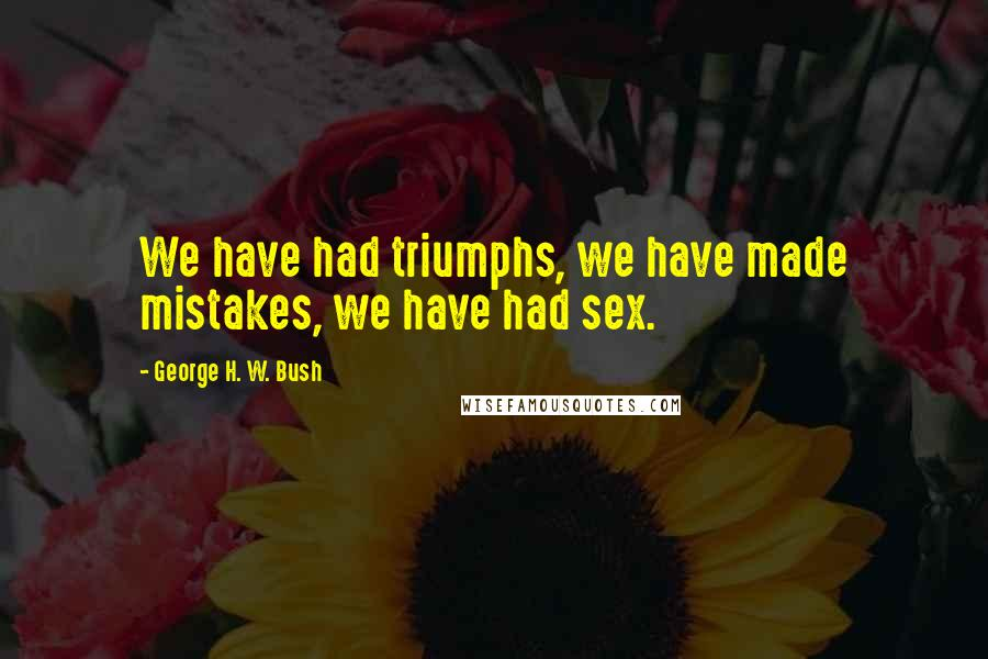 George H. W. Bush quotes: We have had triumphs, we have made mistakes, we have had sex.