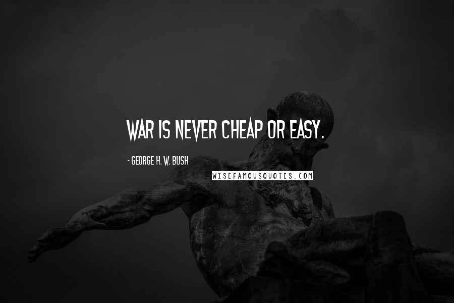 George H. W. Bush quotes: War is never cheap or easy.