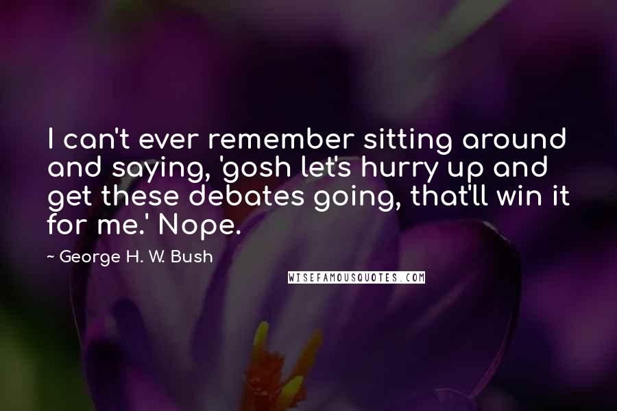 George H. W. Bush quotes: I can't ever remember sitting around and saying, 'gosh let's hurry up and get these debates going, that'll win it for me.' Nope.