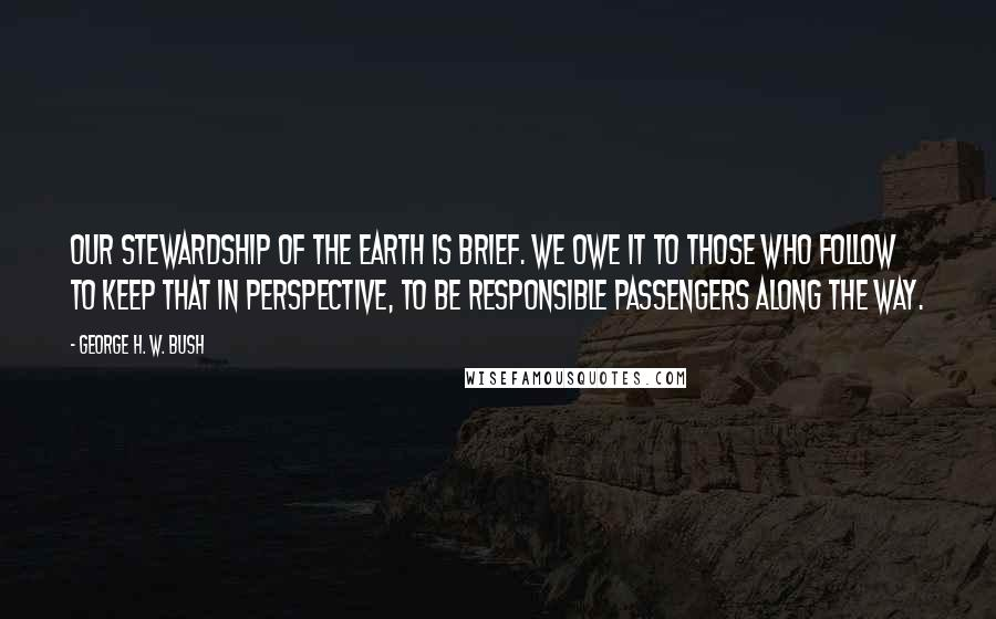 George H. W. Bush quotes: Our stewardship of the Earth is brief. We owe it to those who follow to keep that in perspective, to be responsible passengers along the way.