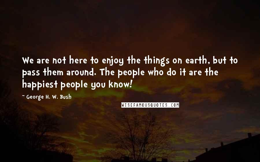 George H. W. Bush quotes: We are not here to enjoy the things on earth, but to pass them around. The people who do it are the happiest people you know!