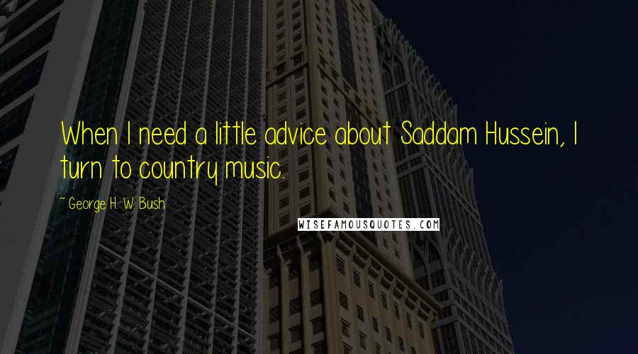 George H. W. Bush quotes: When I need a little advice about Saddam Hussein, I turn to country music.