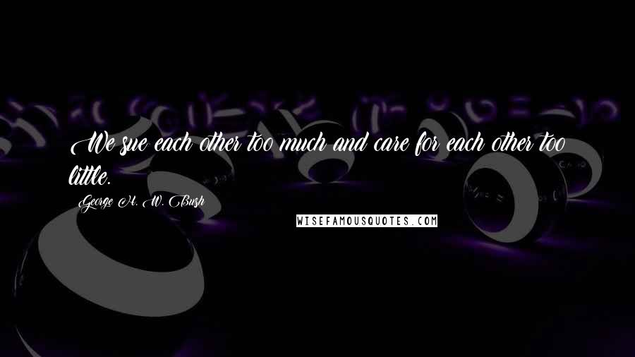 George H. W. Bush quotes: We sue each other too much and care for each other too little.