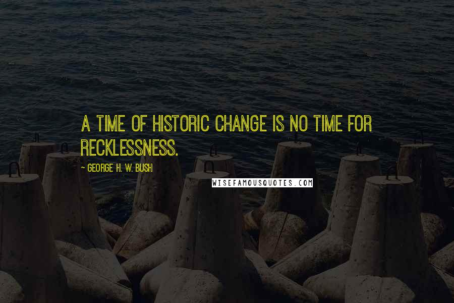 George H. W. Bush quotes: A time of historic change is no time for recklessness.