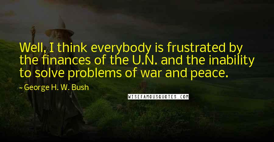 George H. W. Bush quotes: Well, I think everybody is frustrated by the finances of the U.N. and the inability to solve problems of war and peace.