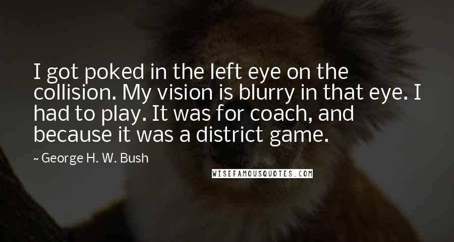 George H. W. Bush quotes: I got poked in the left eye on the collision. My vision is blurry in that eye. I had to play. It was for coach, and because it was a