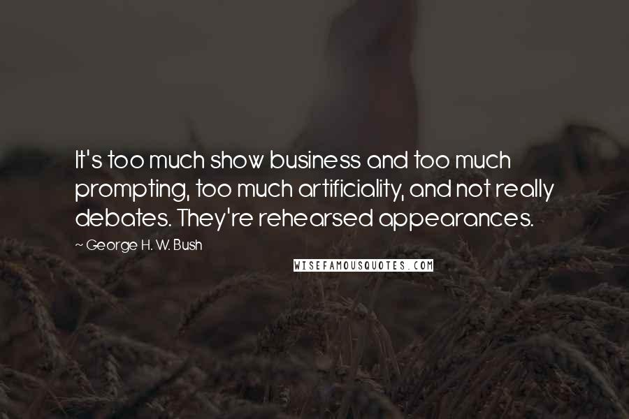 George H. W. Bush quotes: It's too much show business and too much prompting, too much artificiality, and not really debates. They're rehearsed appearances.