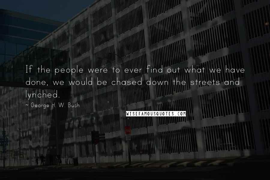 George H. W. Bush quotes: If the people were to ever find out what we have done, we would be chased down the streets and lynched.