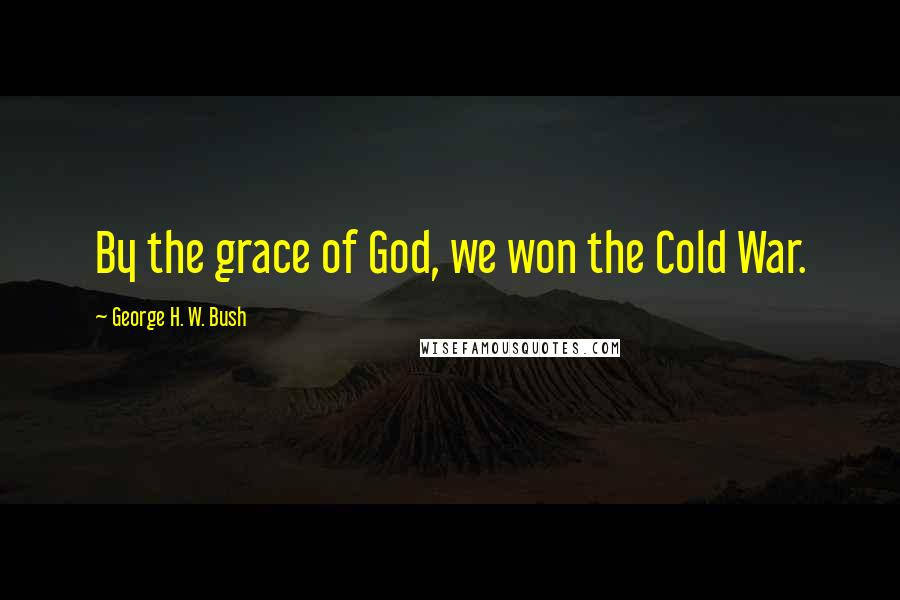 George H. W. Bush quotes: By the grace of God, we won the Cold War.