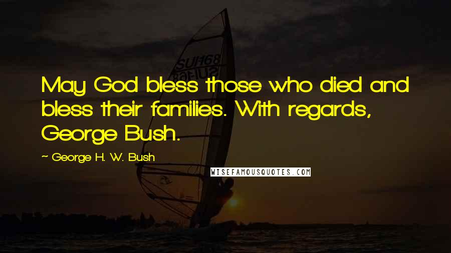 George H. W. Bush quotes: May God bless those who died and bless their families. With regards, George Bush.