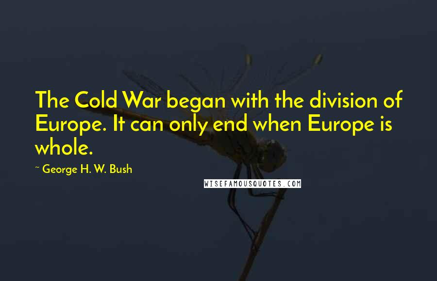 George H. W. Bush quotes: The Cold War began with the division of Europe. It can only end when Europe is whole.