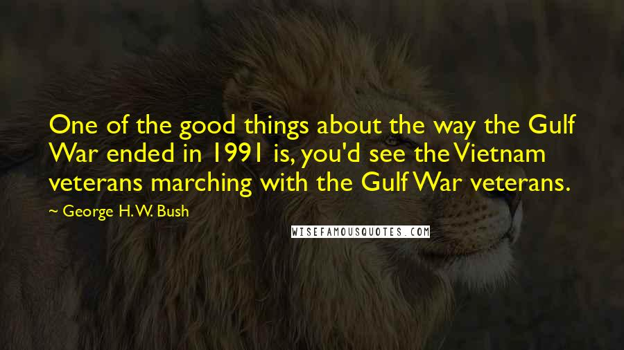 George H. W. Bush quotes: One of the good things about the way the Gulf War ended in 1991 is, you'd see the Vietnam veterans marching with the Gulf War veterans.