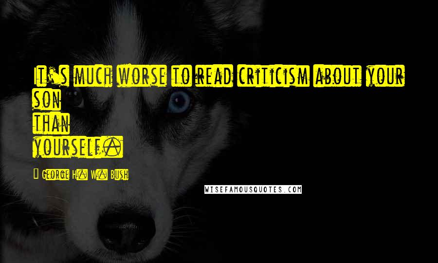 George H. W. Bush quotes: It's much worse to read criticism about your son than yourself.