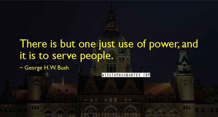 George H. W. Bush quotes: There is but one just use of power, and it is to serve people.