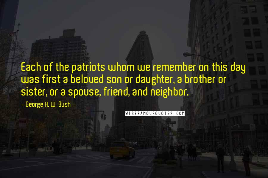 George H. W. Bush quotes: Each of the patriots whom we remember on this day was first a beloved son or daughter, a brother or sister, or a spouse, friend, and neighbor.