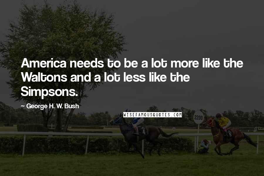 George H. W. Bush quotes: America needs to be a lot more like the Waltons and a lot less like the Simpsons.