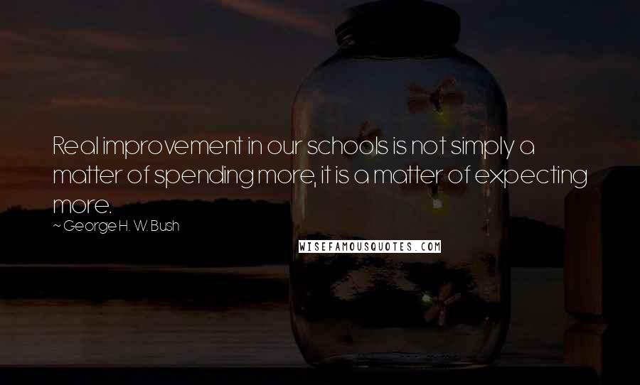 George H. W. Bush quotes: Real improvement in our schools is not simply a matter of spending more, it is a matter of expecting more.
