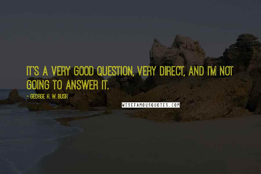 George H. W. Bush quotes: It's a very good question, very direct, and I'm not going to answer it.