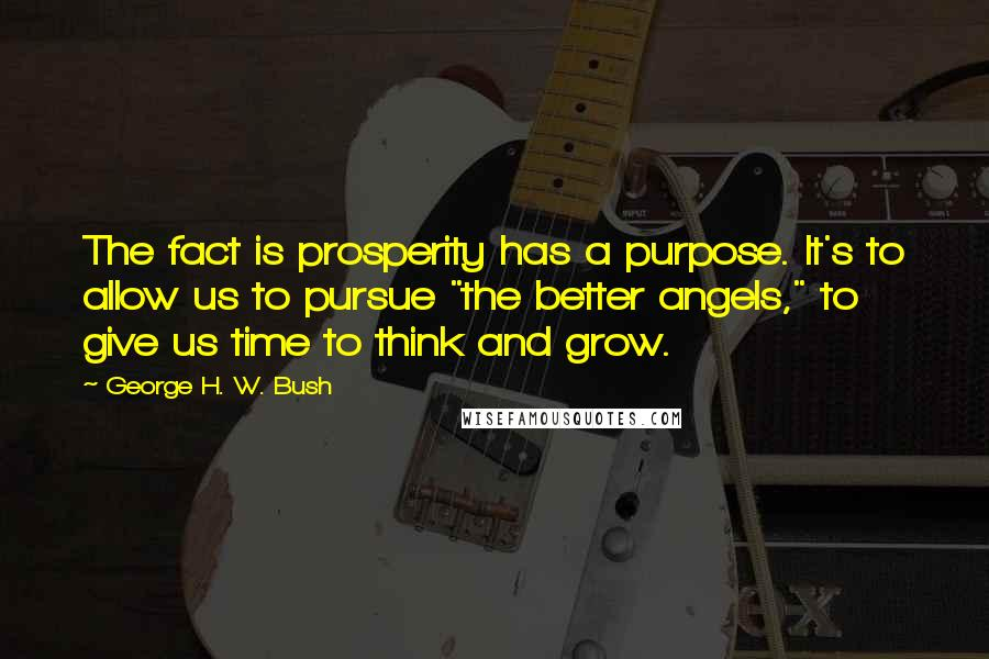 """George H. W. Bush quotes: The fact is prosperity has a purpose. It's to allow us to pursue """"the better angels,"""" to give us time to think and grow."""
