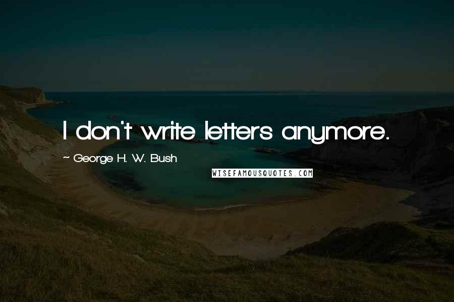 George H. W. Bush quotes: I don't write letters anymore.