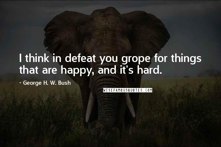 George H. W. Bush quotes: I think in defeat you grope for things that are happy, and it's hard.