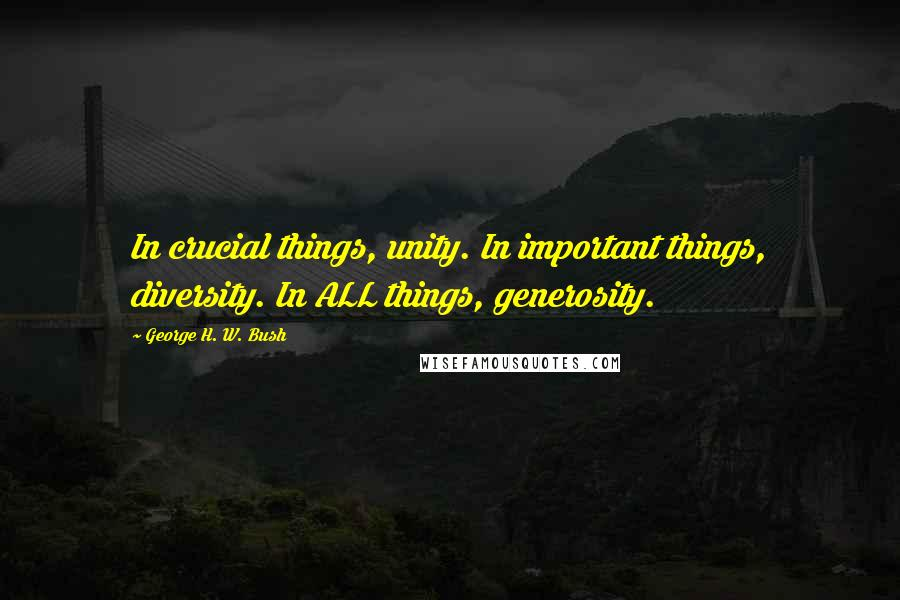 George H. W. Bush quotes: In crucial things, unity. In important things, diversity. In ALL things, generosity.