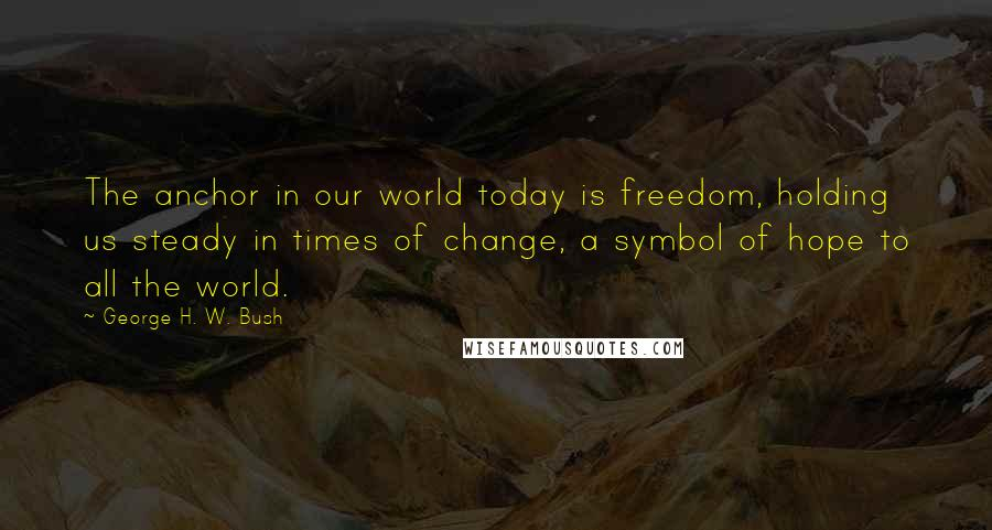 George H. W. Bush quotes: The anchor in our world today is freedom, holding us steady in times of change, a symbol of hope to all the world.