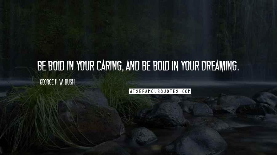 George H. W. Bush quotes: Be bold in your caring, and be bold in your dreaming.