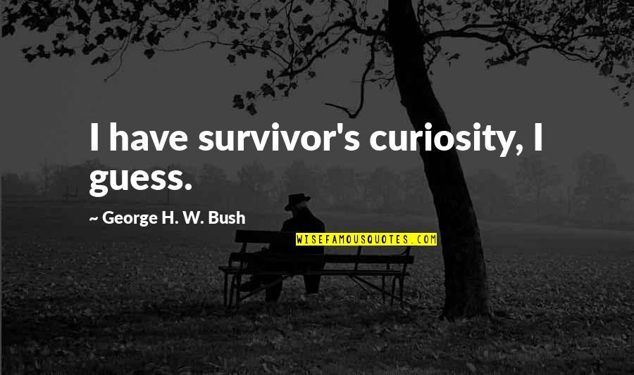 George H W Bush Quotes By George H. W. Bush: I have survivor's curiosity, I guess.