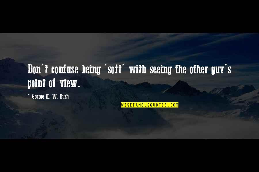George H W Bush Quotes By George H. W. Bush: Don't confuse being 'soft' with seeing the other