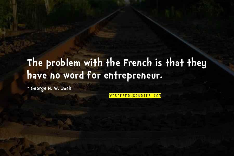 George H W Bush Quotes By George H. W. Bush: The problem with the French is that they