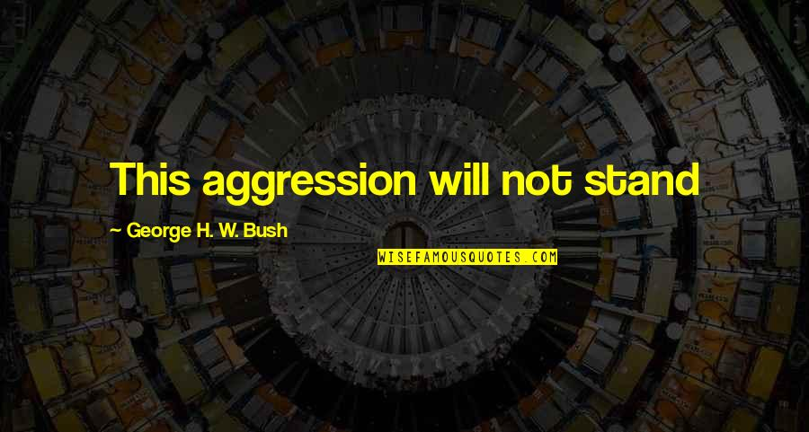 George H W Bush Quotes By George H. W. Bush: This aggression will not stand