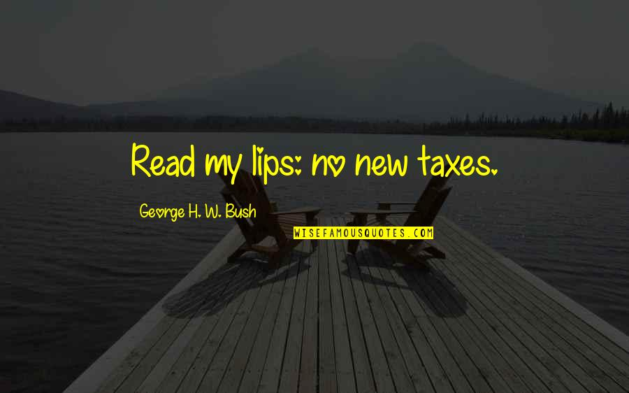 George H W Bush Quotes By George H. W. Bush: Read my lips: no new taxes.