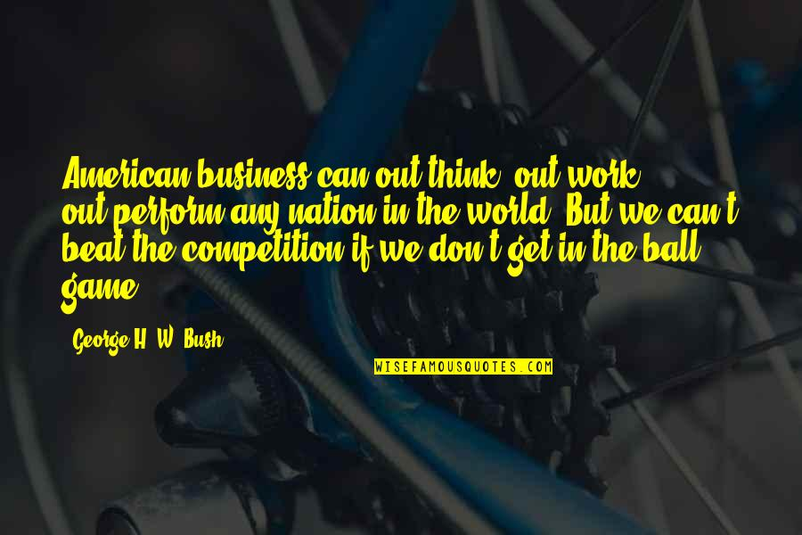 George H W Bush Quotes By George H. W. Bush: American business can out-think, out-work, out-perform any nation