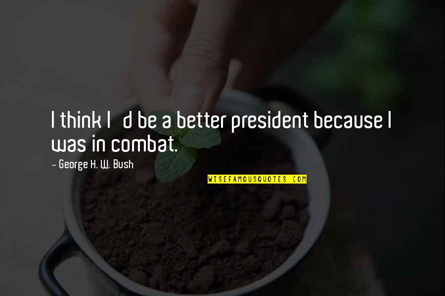 George H W Bush Quotes By George H. W. Bush: I think I'd be a better president because