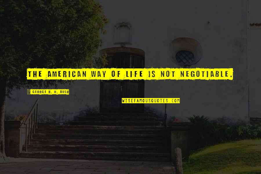 George H W Bush Quotes By George H. W. Bush: The American way of life is not negotiable.
