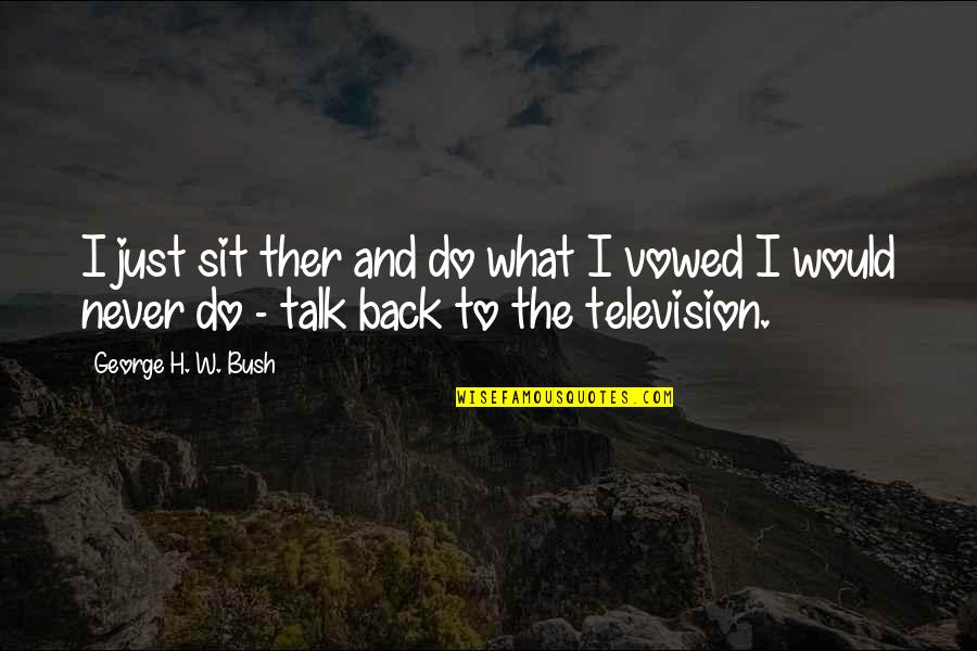 George H W Bush Quotes By George H. W. Bush: I just sit ther and do what I