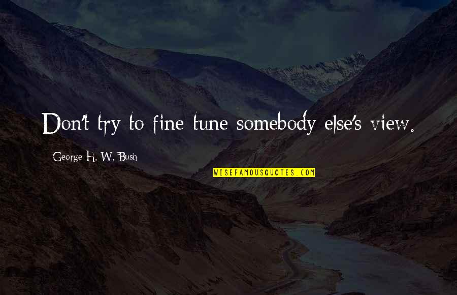 George H W Bush Quotes By George H. W. Bush: Don't try to fine-tune somebody else's view.