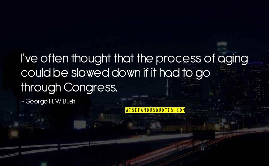 George H W Bush Quotes By George H. W. Bush: I've often thought that the process of aging
