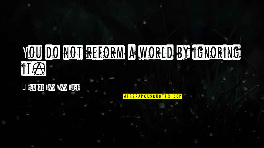 George H W Bush Quotes By George H. W. Bush: You do not reform a world by ignoring
