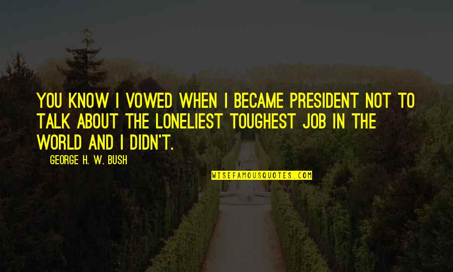 George H W Bush Quotes By George H. W. Bush: You know I vowed when I became President