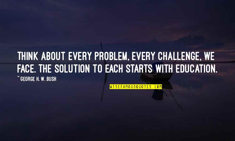 George H W Bush Quotes By George H. W. Bush: Think about every problem, every challenge, we face.