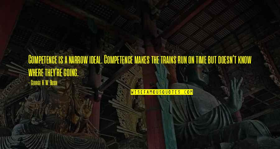 George H W Bush Quotes By George H. W. Bush: Competence is a narrow ideal. Competence makes the