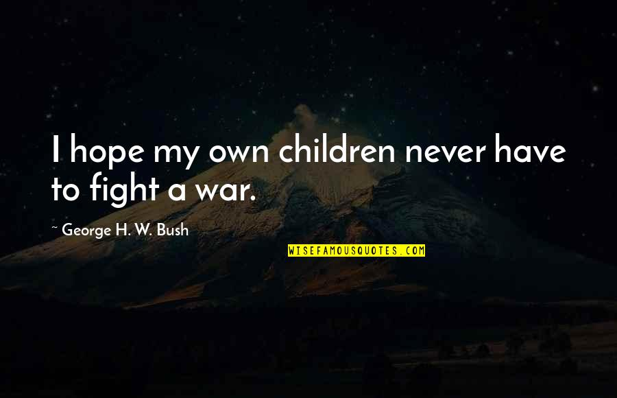 George H W Bush Quotes By George H. W. Bush: I hope my own children never have to