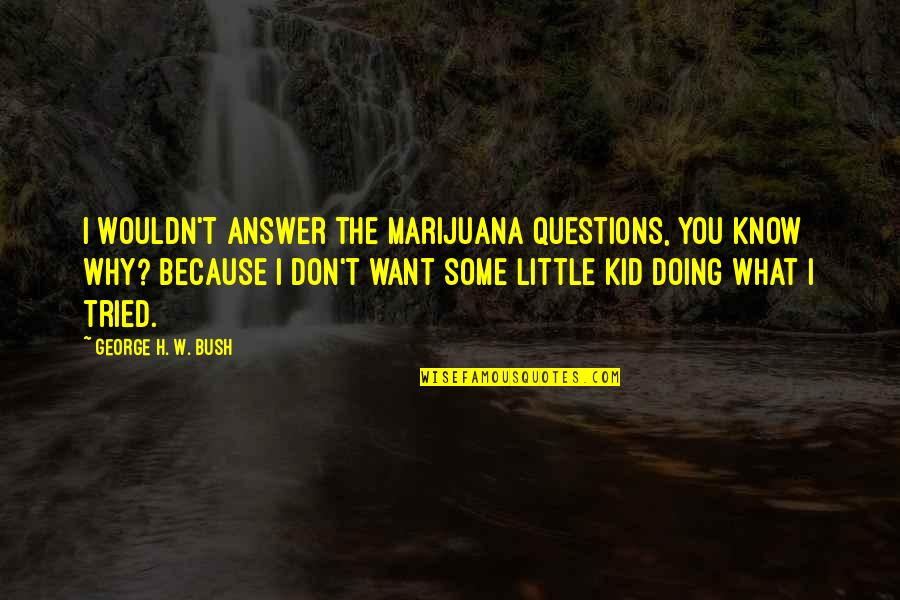 George H W Bush Quotes By George H. W. Bush: I wouldn't answer the marijuana questions, You know